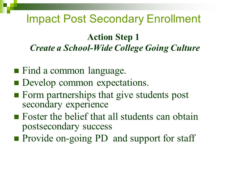 Impact Post Secondary Enrollment Action Step 1 Create a School-Wide College Going Culture Find a common language.
