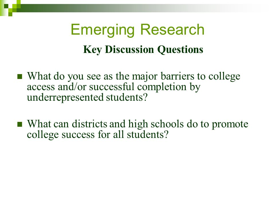 Emerging Research Key Discussion Questions What do you see as the major barriers to college access and/or successful completion by underrepresented students.