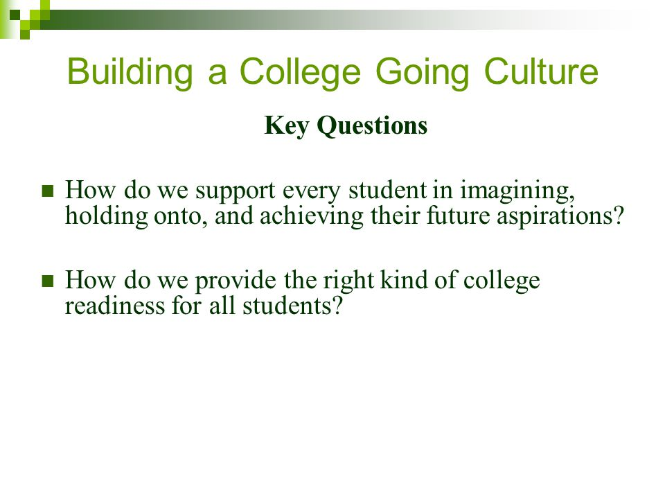 Building a College Going Culture Key Questions How do we support every student in imagining, holding onto, and achieving their future aspirations.