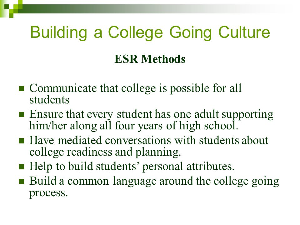Building a College Going Culture ESR Methods Communicate that college is possible for all students Ensure that every student has one adult supporting him/her along all four years of high school.