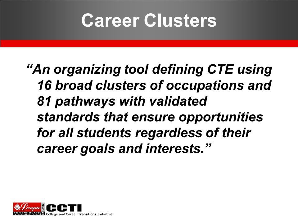 """Career Clusters """"An organizing tool defining CTE using 16 broad clusters of occupations and 81 pathways with validated standards that ensure opportuni"""