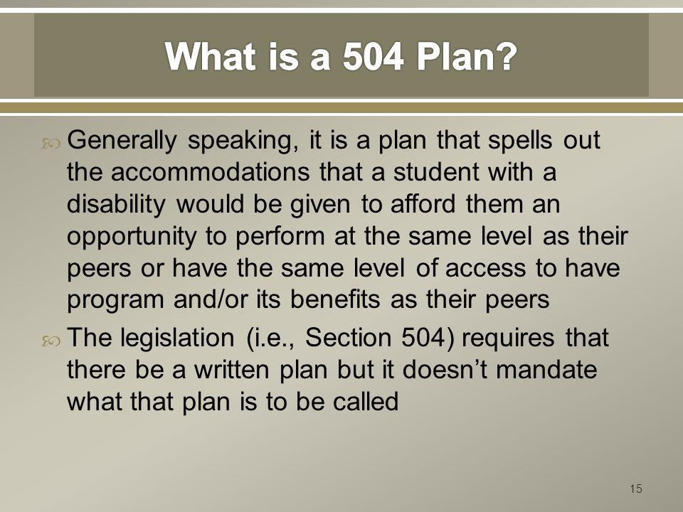  Generally speaking, it is a plan that spells out the accommodations that a student with a disability would be given to afford them an opportunity to perform at the same level as their peers or have the same level of access to have program and/or its benefits as their peers  The legislation (i.e., Section 504) requires that there be a written plan but it doesn't mandate what that plan is to be called 15