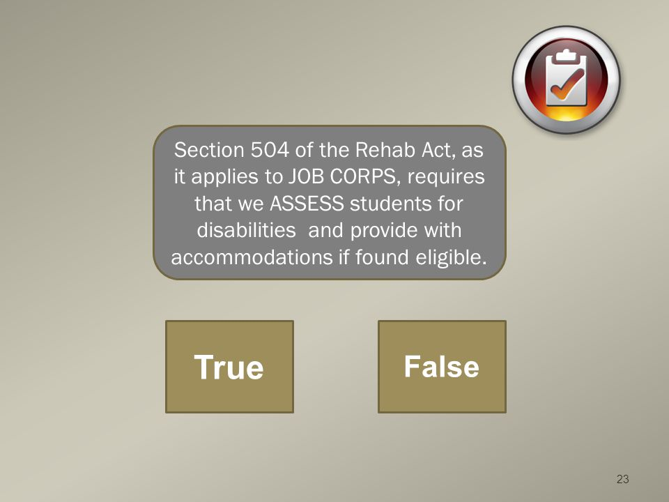 23 Section 504 of the Rehab Act, as it applies to JOB CORPS, requires that we ASSESS students for disabilities and provide with accommodations if found eligible.