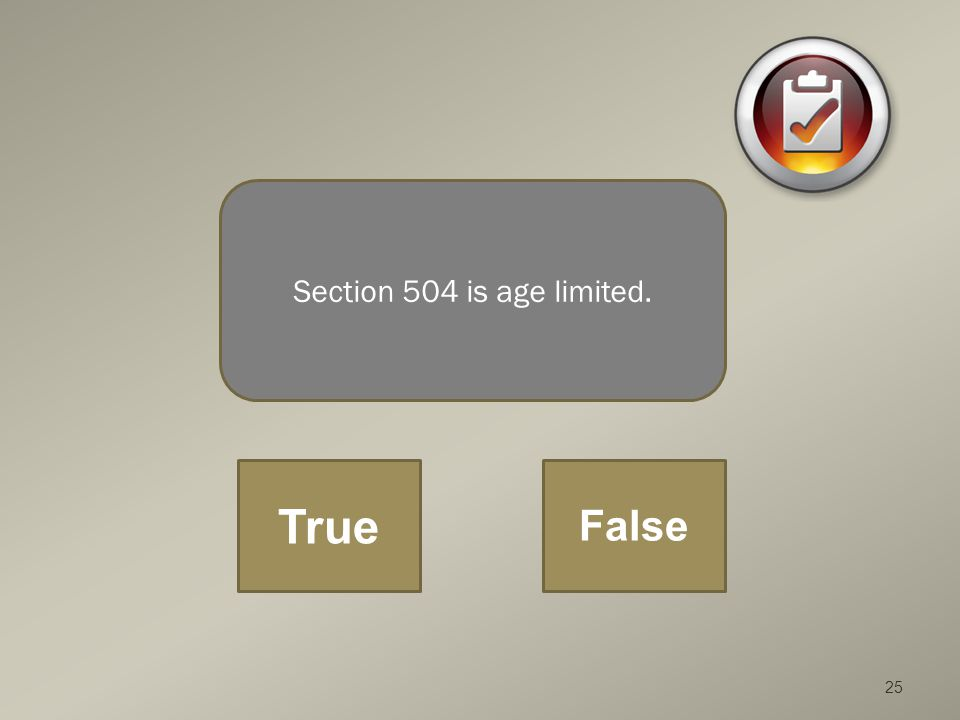 25 Section 504 is age limited. True False