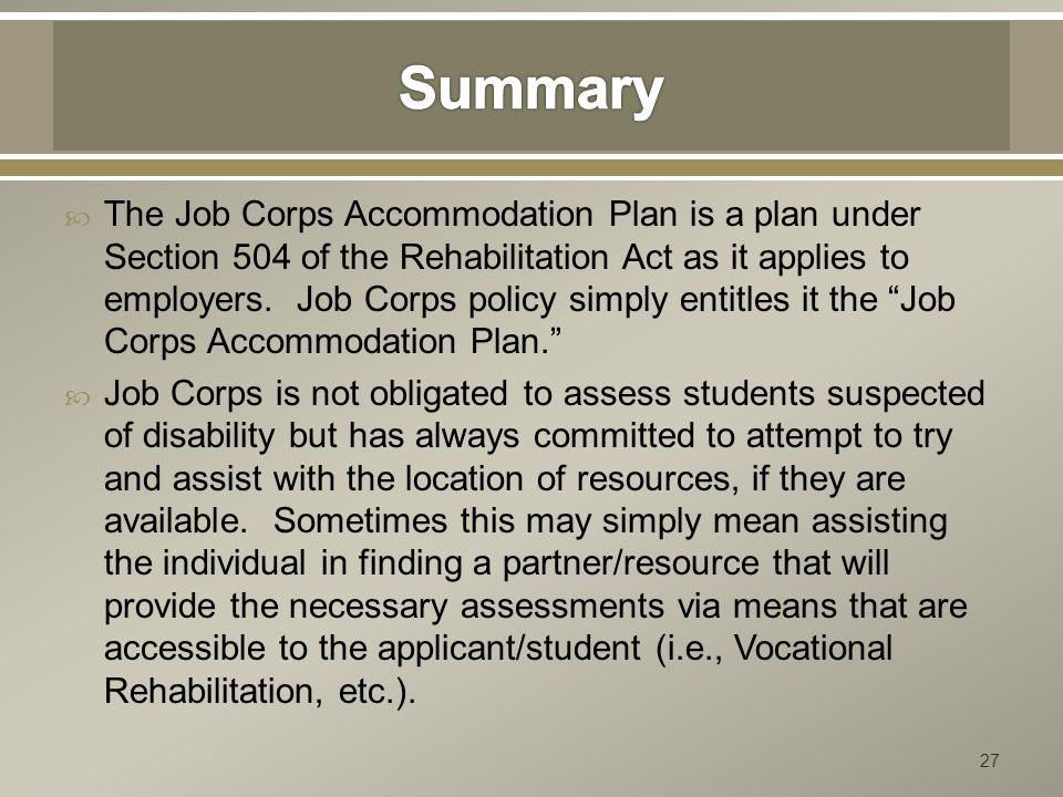  The Job Corps Accommodation Plan is a plan under Section 504 of the Rehabilitation Act as it applies to employers. Job Corps policy simply entitles