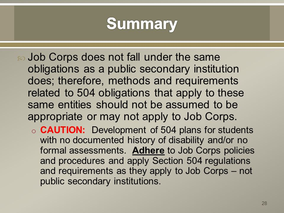  Job Corps does not fall under the same obligations as a public secondary institution does; therefore, methods and requirements related to 504 obligations that apply to these same entities should not be assumed to be appropriate or may not apply to Job Corps.