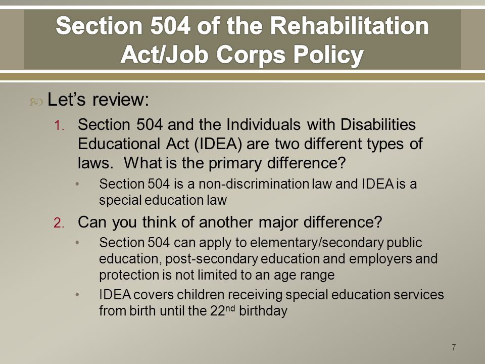  Let's review: 1. Section 504 and the Individuals with Disabilities Educational Act (IDEA) are two different types of laws. What is the primary diffe