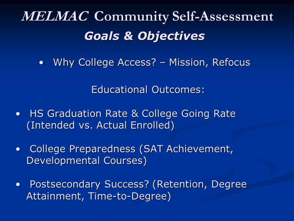 MELMAC Community Self-Assessment Goals & Objectives Why College Access? – Mission, Refocus Why College Access? – Mission, Refocus Educational Outcomes