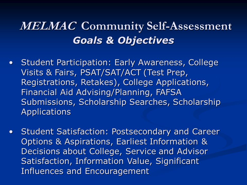 MELMAC Community Self-Assessment Goals & Objectives Student Participation: Early Awareness, College Visits & Fairs, PSAT/SAT/ACT (Test Prep, Registrations, Retakes), College Applications, Financial Aid Advising/Planning, FAFSA Submissions, Scholarship Searches, Scholarship ApplicationsStudent Participation: Early Awareness, College Visits & Fairs, PSAT/SAT/ACT (Test Prep, Registrations, Retakes), College Applications, Financial Aid Advising/Planning, FAFSA Submissions, Scholarship Searches, Scholarship Applications Student Satisfaction: Postsecondary and Career Options & Aspirations, Earliest Information & Decisions about College, Service and Advisor Satisfaction, Information Value, Significant Influences and EncouragementStudent Satisfaction: Postsecondary and Career Options & Aspirations, Earliest Information & Decisions about College, Service and Advisor Satisfaction, Information Value, Significant Influences and Encouragement