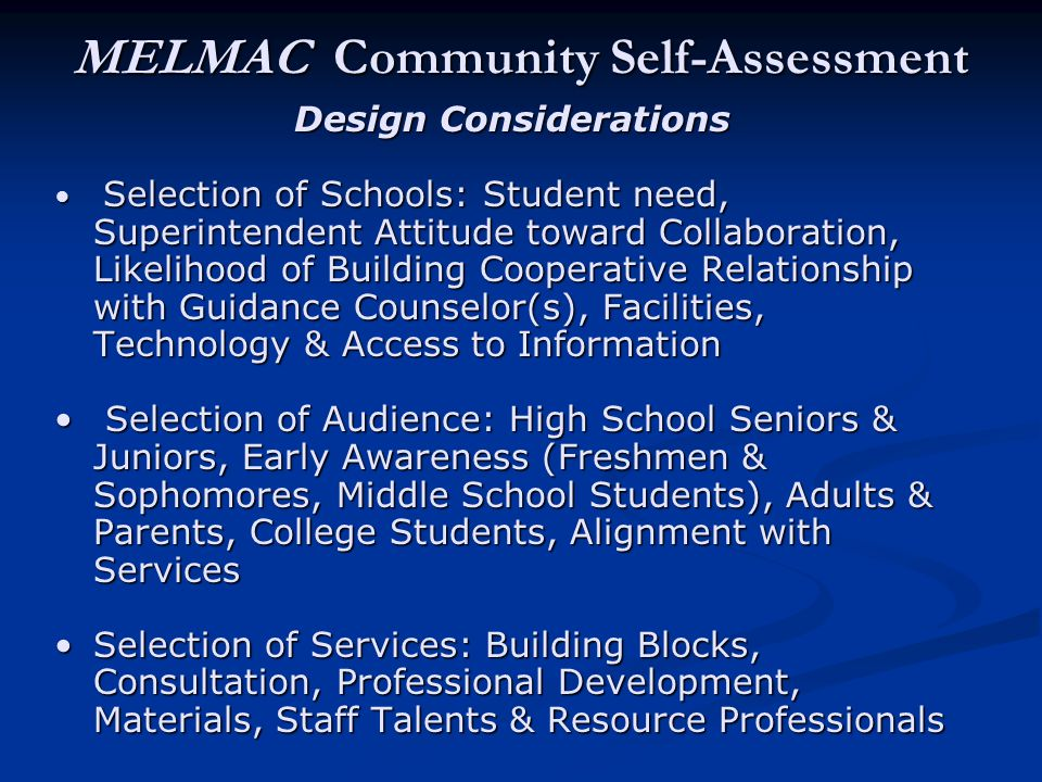 MELMAC Community Self-Assessment Design Considerations Selection of Schools: Student need, Superintendent Attitude toward Collaboration, Likelihood of Building Cooperative Relationship with Guidance Counselor(s), Facilities, Technology & Access to Information Selection of Schools: Student need, Superintendent Attitude toward Collaboration, Likelihood of Building Cooperative Relationship with Guidance Counselor(s), Facilities, Technology & Access to Information Selection of Audience: High School Seniors & Juniors, Early Awareness (Freshmen & Sophomores, Middle School Students), Adults & Parents, College Students, Alignment with Services Selection of Audience: High School Seniors & Juniors, Early Awareness (Freshmen & Sophomores, Middle School Students), Adults & Parents, College Students, Alignment with Services Selection of Services: Building Blocks, Consultation, Professional Development, Materials, Staff Talents & Resource ProfessionalsSelection of Services: Building Blocks, Consultation, Professional Development, Materials, Staff Talents & Resource Professionals