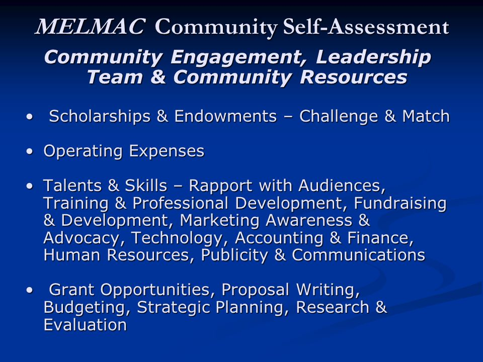 MELMAC Community Self-Assessment Community Engagement, Leadership Team & Community Resources Scholarships & Endowments – Challenge & Match Scholarships & Endowments – Challenge & Match Operating ExpensesOperating Expenses Talents & Skills – Rapport with Audiences, Training & Professional Development, Fundraising & Development, Marketing Awareness & Advocacy, Technology, Accounting & Finance, Human Resources, Publicity & CommunicationsTalents & Skills – Rapport with Audiences, Training & Professional Development, Fundraising & Development, Marketing Awareness & Advocacy, Technology, Accounting & Finance, Human Resources, Publicity & Communications Grant Opportunities, Proposal Writing, Budgeting, Strategic Planning, Research & Evaluation Grant Opportunities, Proposal Writing, Budgeting, Strategic Planning, Research & Evaluation