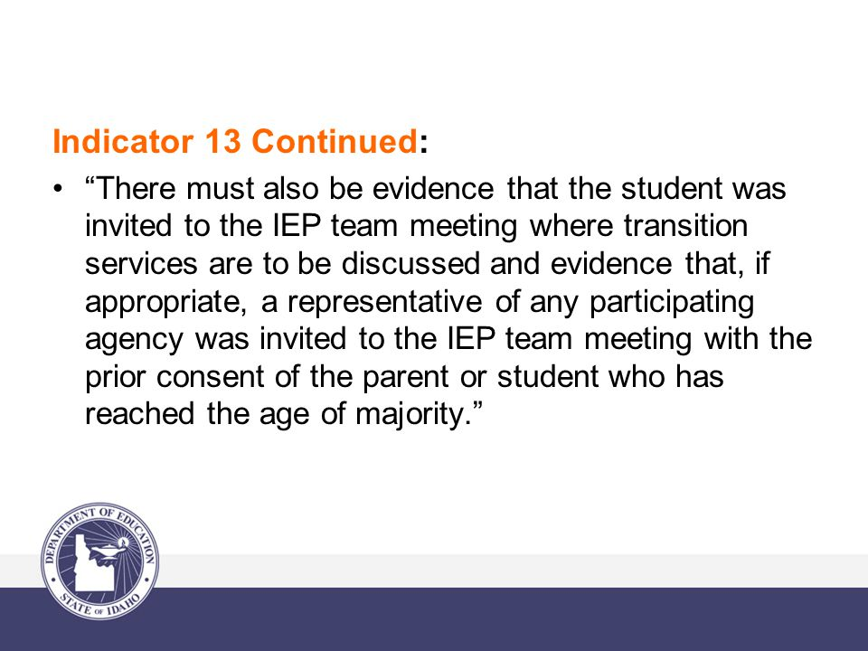 Indicator 13 Continued: There must also be evidence that the student was invited to the IEP team meeting where transition services are to be discussed and evidence that, if appropriate, a representative of any participating agency was invited to the IEP team meeting with the prior consent of the parent or student who has reached the age of majority.