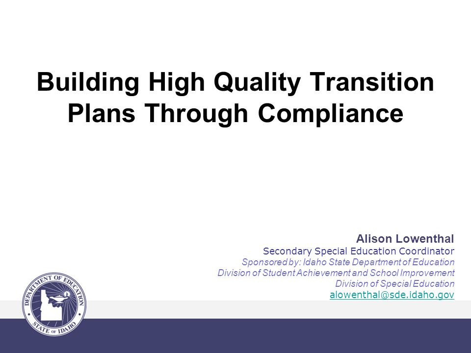 Building High Quality Transition Plans Through Compliance Alison Lowenthal Secondary Special Education Coordinator Sponsored by: Idaho State Department of Education Division of Student Achievement and School Improvement Division of Special Education alowenthal@sde.idaho.gov
