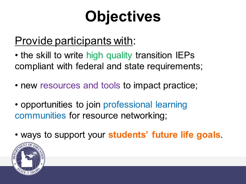 Objectives Provide participants with: the skill to write high quality transition IEPs compliant with federal and state requirements; new resources and tools to impact practice; opportunities to join professional learning communities for resource networking; ways to support your students' future life goals.