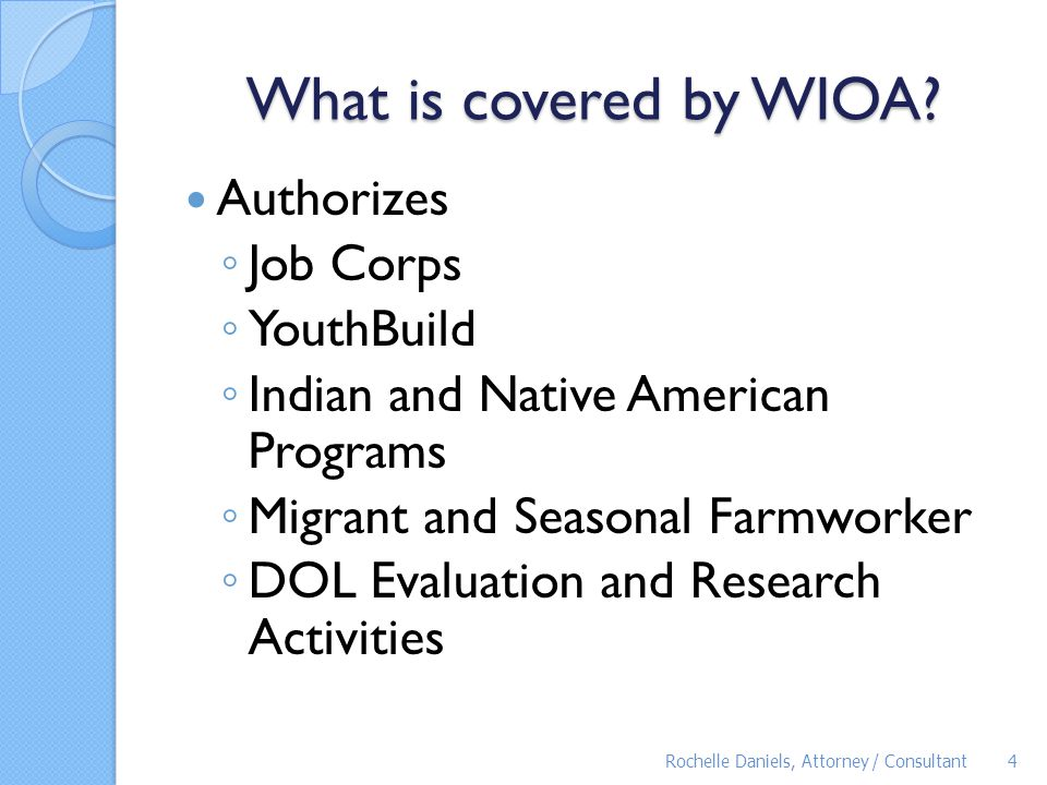 WIOA Highlights – Adult Literacy The programs will be a part of the Unified State Plan Must align content standards for adult education with state academic standards Must plan on funding programs for corrections education, English literacy and civics education, and integrated education and training Must assess adult education providers Will be subject to new measures Rochelle Daniels, Attorney / Consultant35