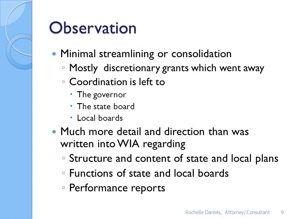 Observation Governors have much more latitude than under WIA The local delivery system is written into the statute but may not continue as currently structured ◦ Existing local areas can ask for designation ◦ The state board may subdivide the state into regions ◦ The governor/state board can assign an area to a region ◦ If assigned regional planning will be required ◦ If regional planning agreements cannot be reached all bets are off on maintaining local boundaries Rochelle Daniels, Attorney/ Consultant10