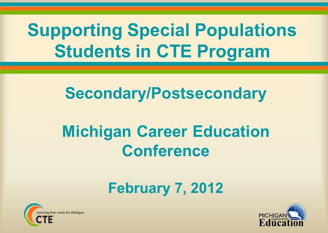 Supporting Special Populations Students in CTE Program Secondary/Postsecondary Michigan Career Education Conference February 7, 2012