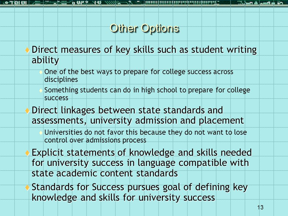 13 Other Options  Direct measures of key skills such as student writing ability  One of the best ways to prepare for college success across disciplines  Something students can do in high school to prepare for college success  Direct linkages between state standards and assessments, university admission and placement  Universities do not favor this because they do not want to lose control over admissions process  Explicit statements of knowledge and skills needed for university success in language compatible with state academic content standards  Standards for Success pursues goal of defining key knowledge and skills for university success