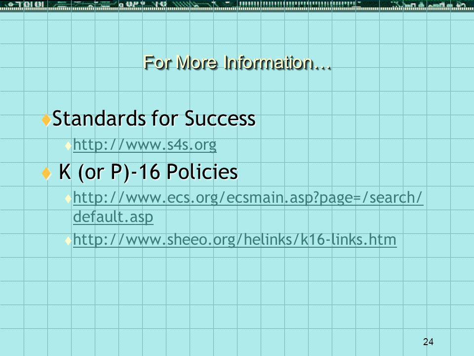 24 For More Information…  Standards for Success  http://www.s4s.org http://www.s4s.org  K (or P)-16 Policies  http://www.ecs.org/ecsmain.asp?page=/search/ default.asp http://www.ecs.org/ecsmain.asp?page=/search/ default.asp  http://www.sheeo.org/helinks/k16-links.htm http://www.sheeo.org/helinks/k16-links.htm