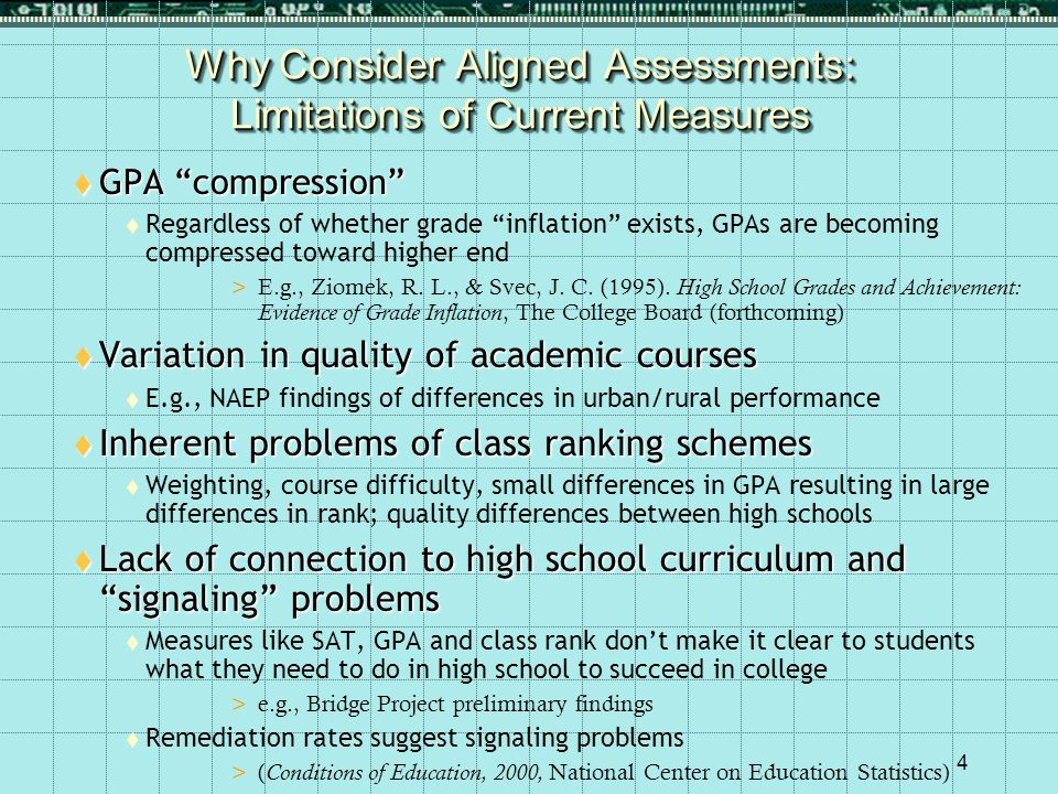 4 Why Consider Aligned Assessments: Limitations of Current Measures  GPA compression  Regardless of whether grade inflation exists, GPAs are becoming compressed toward higher end >E.g., Ziomek, R.