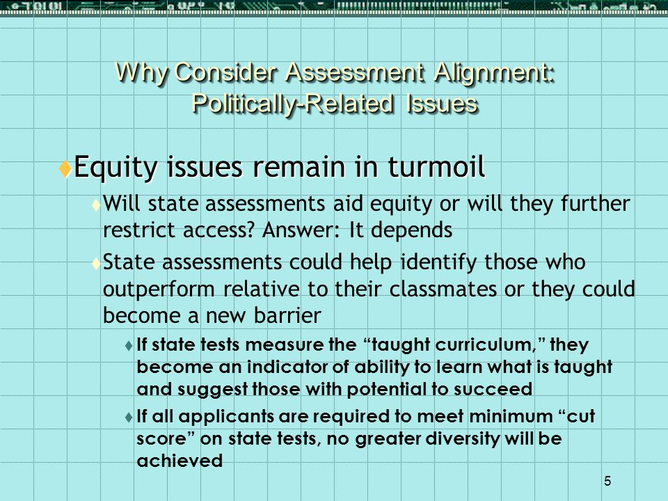 5 Why Consider Assessment Alignment: Politically-Related Issues  Equity issues remain in turmoil  Will state assessments aid equity or will they further restrict access.