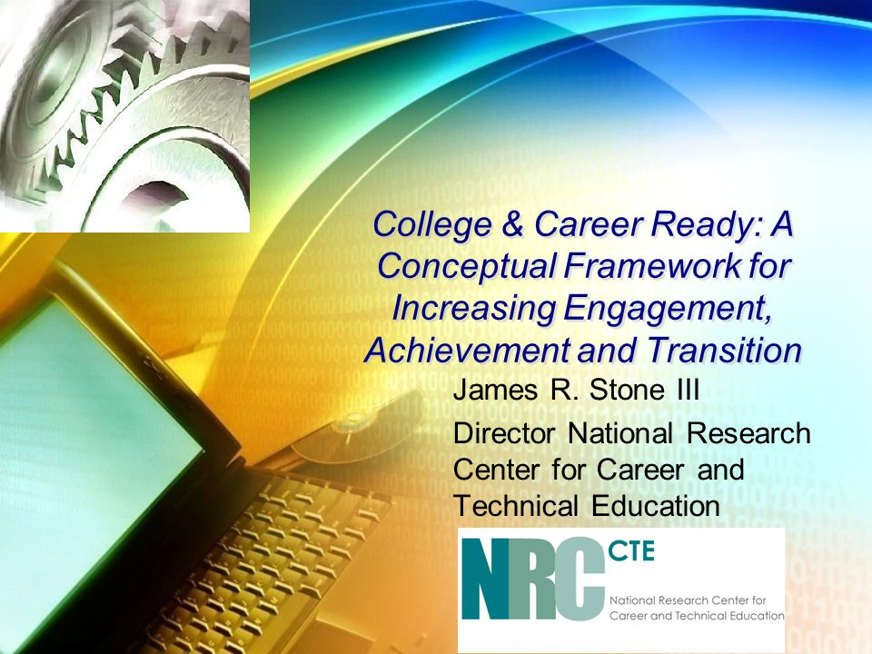 College & Career Ready: A Conceptual Framework for Increasing Engagement, Achievement and Transition James R. Stone III Director National Research Cen