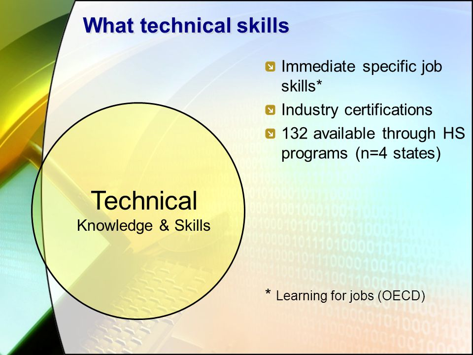What technical skills Immediate specific job skills* Industry certifications 132 available through HS programs (n=4 states) * Learning for jobs (OECD)