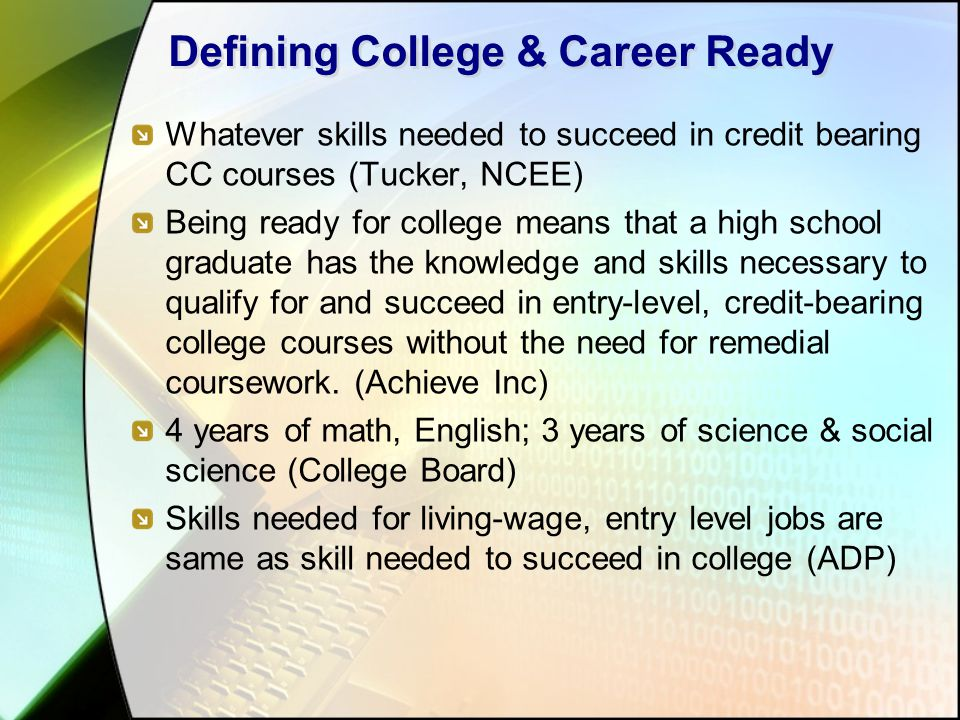 Defining College & Career Ready Whatever skills needed to succeed in credit bearing CC courses (Tucker, NCEE) Being ready for college means that a hig