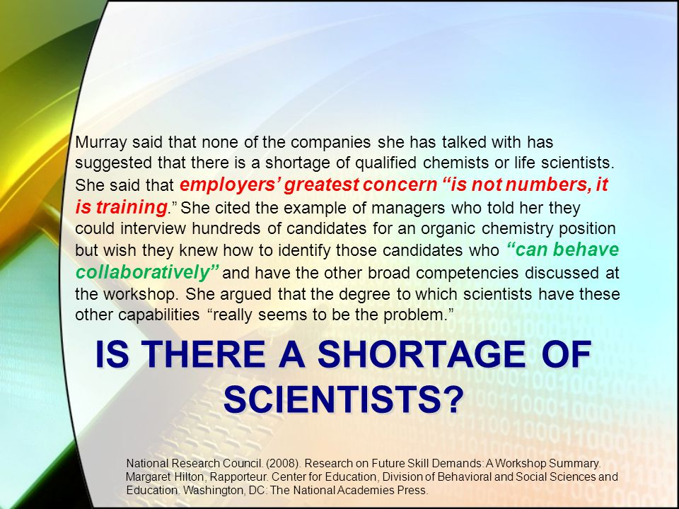 IS THERE A SHORTAGE OF SCIENTISTS? Murray said that none of the companies she has talked with has suggested that there is a shortage of qualified chem