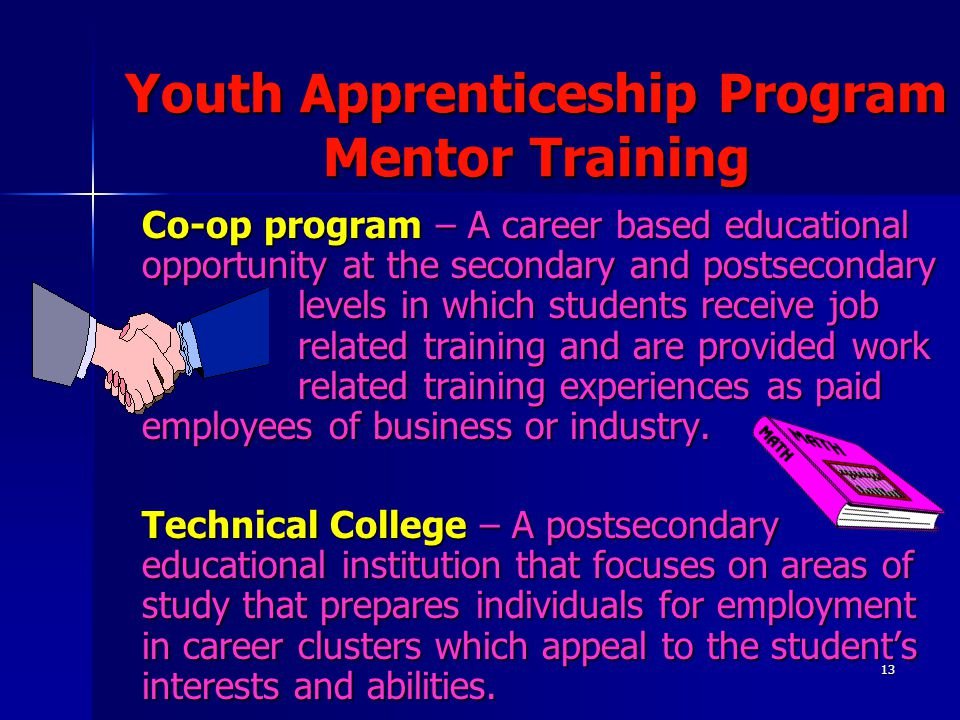 13 Youth Apprenticeship Program Mentor Training Co-op program – A career based educational opportunity at the secondary and postsecondary levels in which students receive job related training and are provided work related training experiences as paid employees of business or industry.