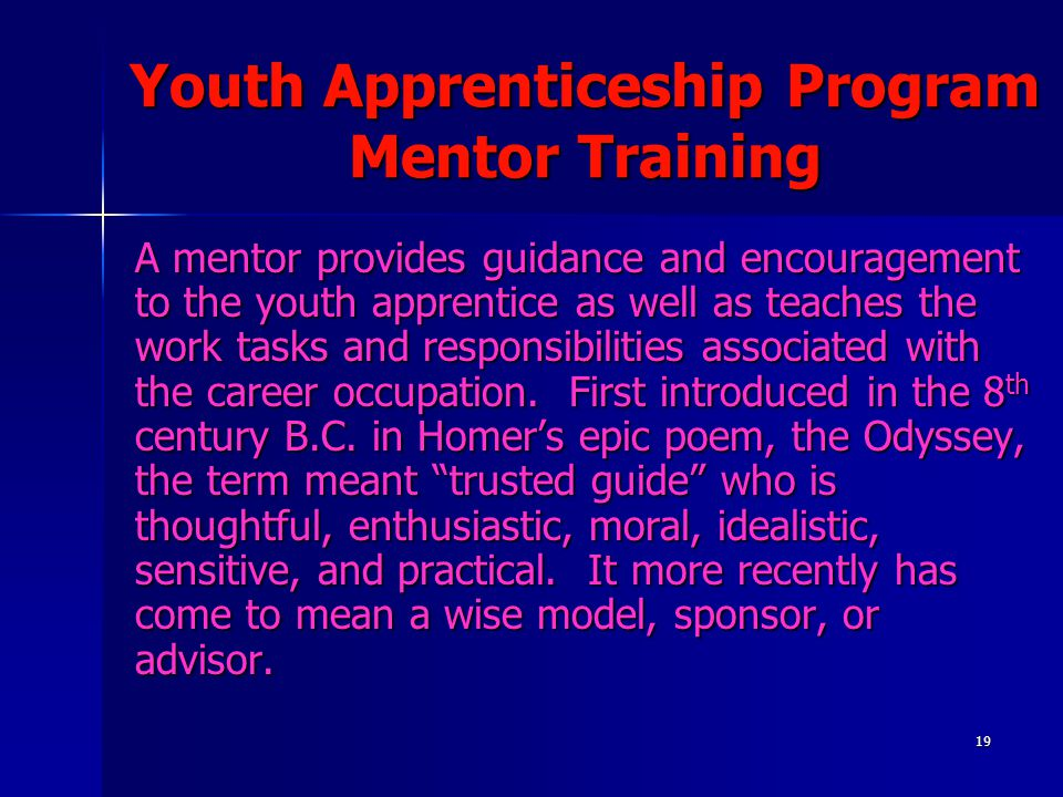 19 Youth Apprenticeship Program Mentor Training A mentor provides guidance and encouragement to the youth apprentice as well as teaches the work tasks