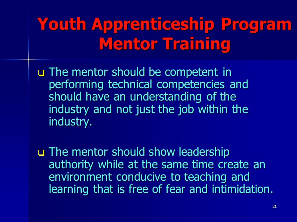 21 Youth Apprenticeship Program Mentor Training  The mentor should be competent in performing technical competencies and should have an understanding
