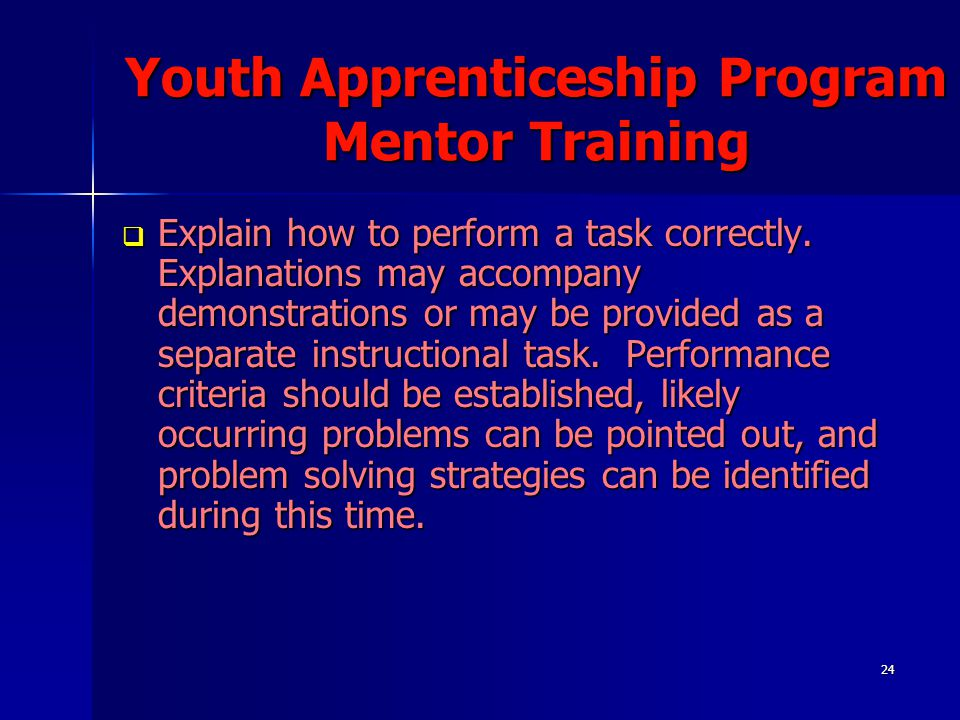24 Youth Apprenticeship Program Mentor Training  Explain how to perform a task correctly. Explanations may accompany demonstrations or may be provide