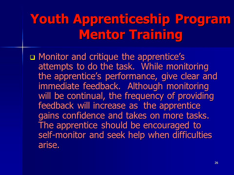 26 Youth Apprenticeship Program Mentor Training  Monitor and critique the apprentice's attempts to do the task. While monitoring the apprentice's per