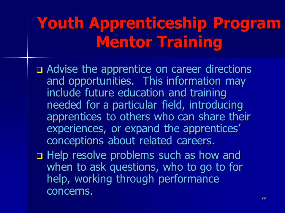 29 Youth Apprenticeship Program Mentor Training  Advise the apprentice on career directions and opportunities. This information may include future ed