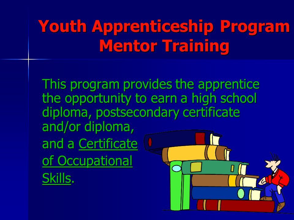 3 Youth Apprenticeship Program Mentor Training This program provides the apprentice the opportunity to earn a high school diploma, postsecondary certi