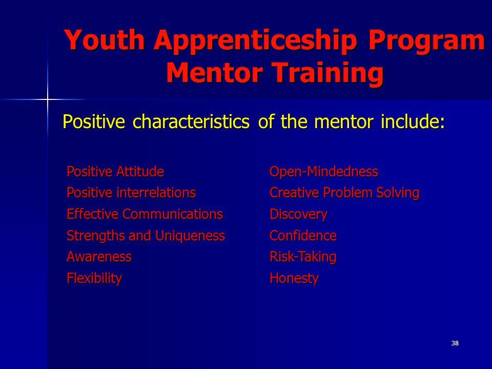 38 Youth Apprenticeship Program Mentor Training Positive characteristics of the mentor include: Positive Attitude Open-Mindedness Positive interrelati