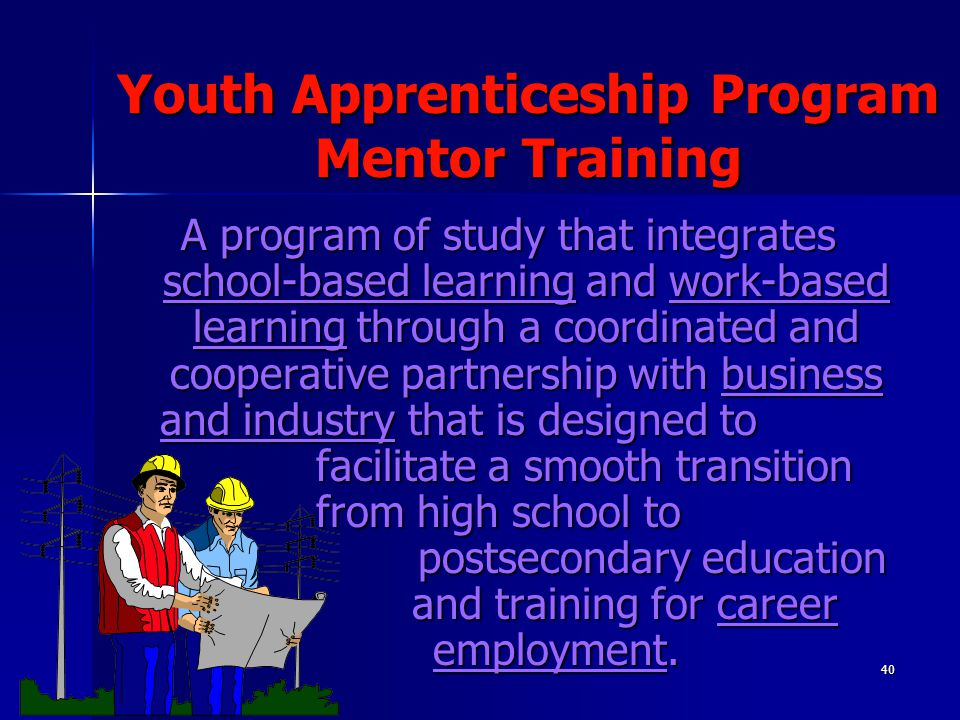 40 Youth Apprenticeship Program Mentor Training A program of study that integrates school-based learning and work-based learning through a coordinated