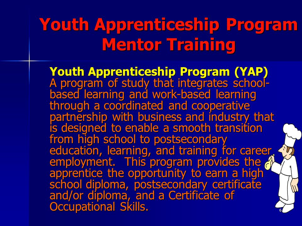 6 Youth Apprenticeship Program Mentor Training Youth Apprenticeship Program (YAP) A program of study that integrates school- based learning and work-b