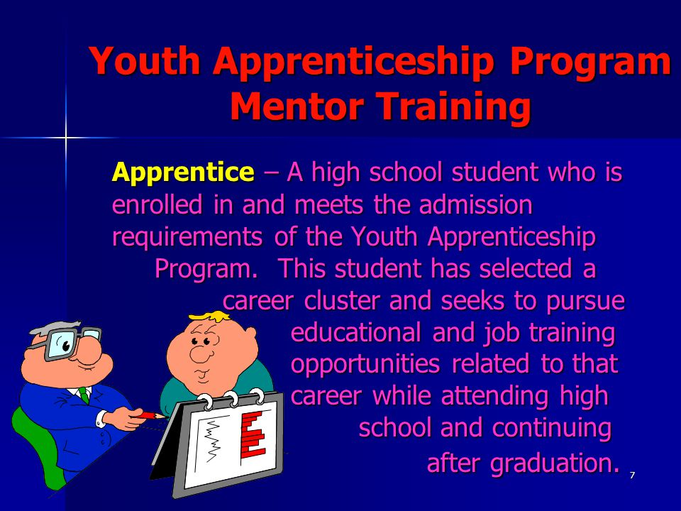7 Youth Apprenticeship Program Mentor Training Apprentice – A high school student who is enrolled in and meets the admission requirements of the Youth