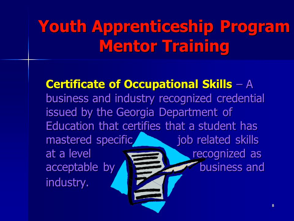 8 Youth Apprenticeship Program Mentor Training Certificate of Occupational Skills – A business and industry recognized credential issued by the Georgi