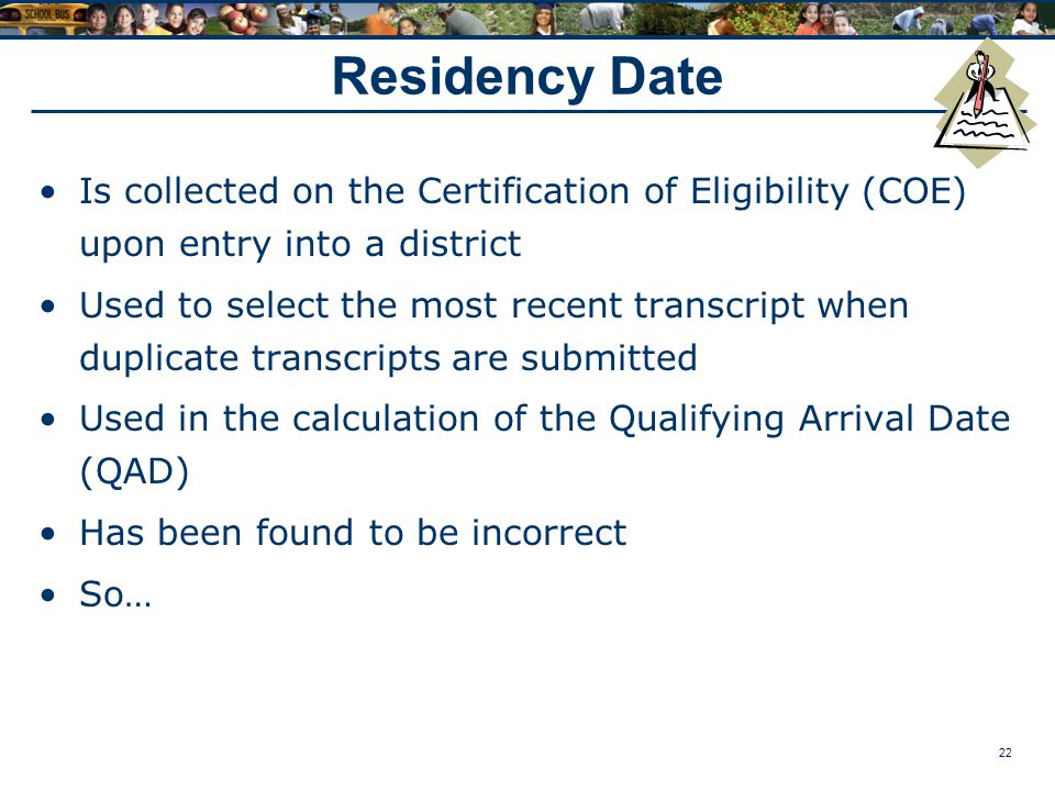 22 Residency Date Is collected on the Certification of Eligibility (COE) upon entry into a district Used to select the most recent transcript when duplicate transcripts are submitted Used in the calculation of the Qualifying Arrival Date (QAD) Has been found to be incorrect So…