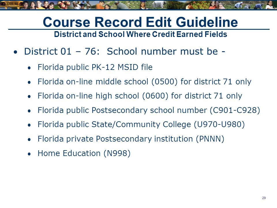29 Course Record Edit Guideline District and School Where Credit Earned Fields District 01 – 76: School number must be - Florida public PK-12 MSID file Florida on-line middle school (0500) for district 71 only Florida on-line high school (0600) for district 71 only Florida public Postsecondary school number (C901-C928) Florida public State/Community College (U970-U980) Florida private Postsecondary institution (PNNN) Home Education (N998)