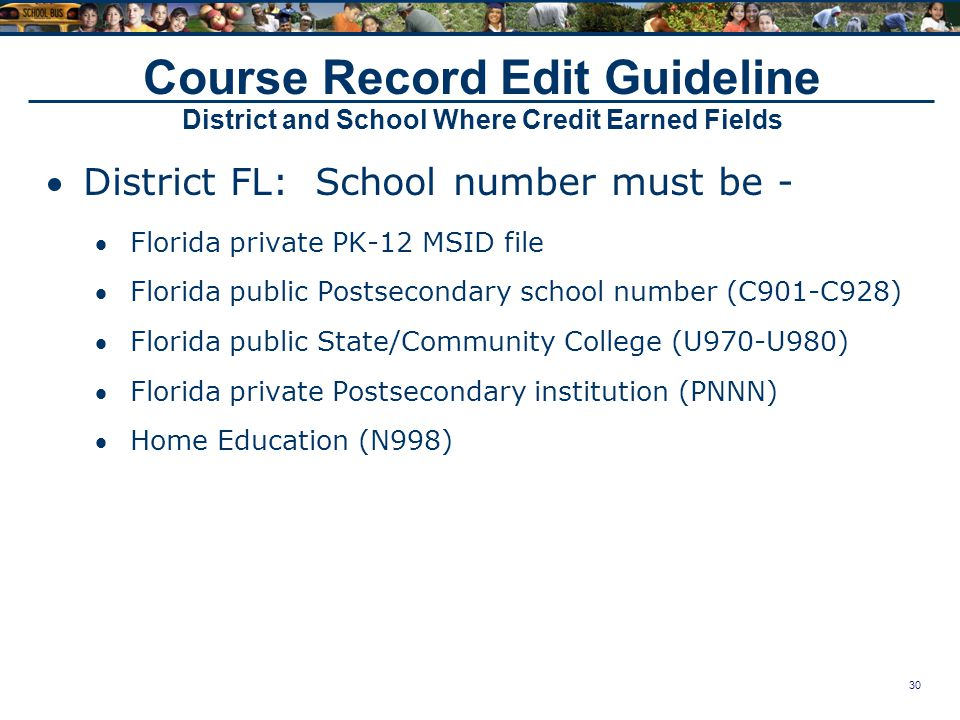 30 Course Record Edit Guideline District and School Where Credit Earned Fields District FL: School number must be - Florida private PK-12 MSID file Florida public Postsecondary school number (C901-C928) Florida public State/Community College (U970-U980) Florida private Postsecondary institution (PNNN) Home Education (N998)