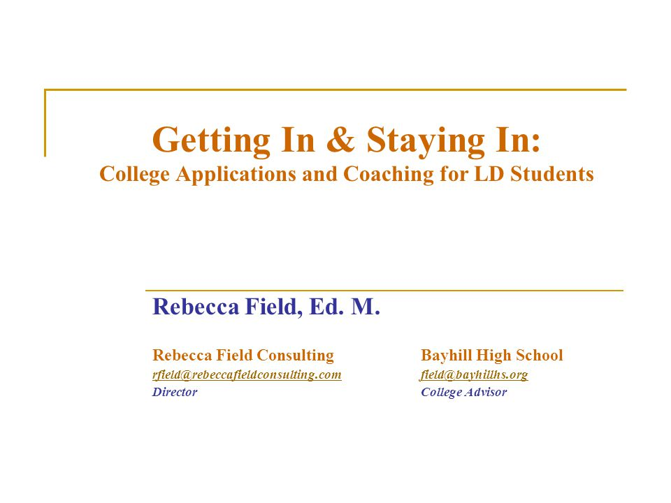 Getting In & Staying In: College Applications and Coaching for LD Students Rebecca Field, Ed. M. Rebecca Field ConsultingBayhill High School rfield@re