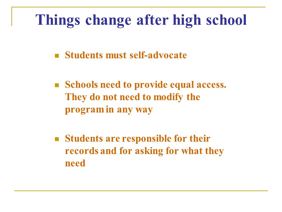 Things change after high school Students must self-advocate Schools need to provide equal access.