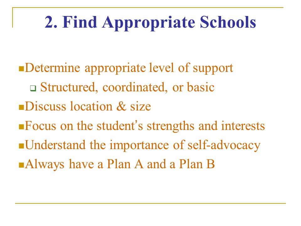 2. Find Appropriate Schools Determine appropriate level of support  Structured, coordinated, or basic Discuss location & size Focus on the student's