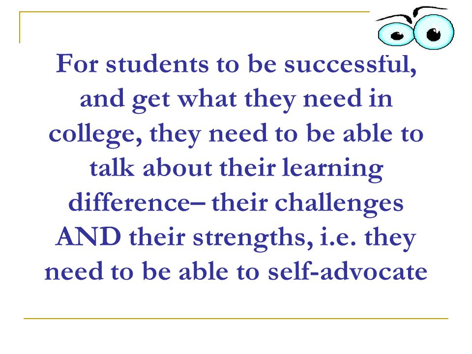 For students to be successful, and get what they need in college, they need to be able to talk about their learning difference– their challenges AND their strengths, i.e.