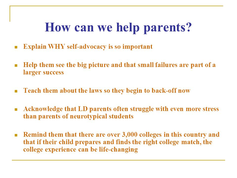 How can we help parents? Explain WHY self-advocacy is so important Help them see the big picture and that small failures are part of a larger success