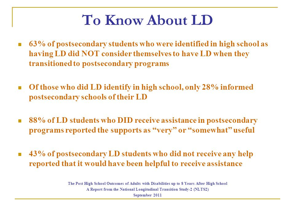 To Know About LD 63% of postsecondary students who were identified in high school as having LD did NOT consider themselves to have LD when they transi
